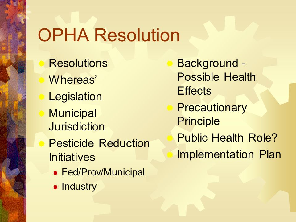 OPHA Resolution  Resolutions  Whereas'  Legislation  Municipal Jurisdiction  Pesticide Reduction Initiatives  Fed/Prov/Municipal  Industry  Background - Possible Health Effects  Precautionary Principle  Public Health Role.