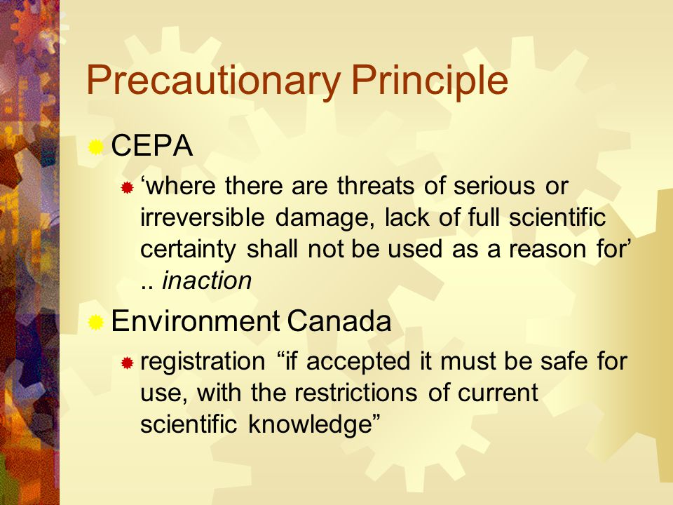 Precautionary Principle  CEPA  'where there are threats of serious or irreversible damage, lack of full scientific certainty shall not be used as a reason for'..