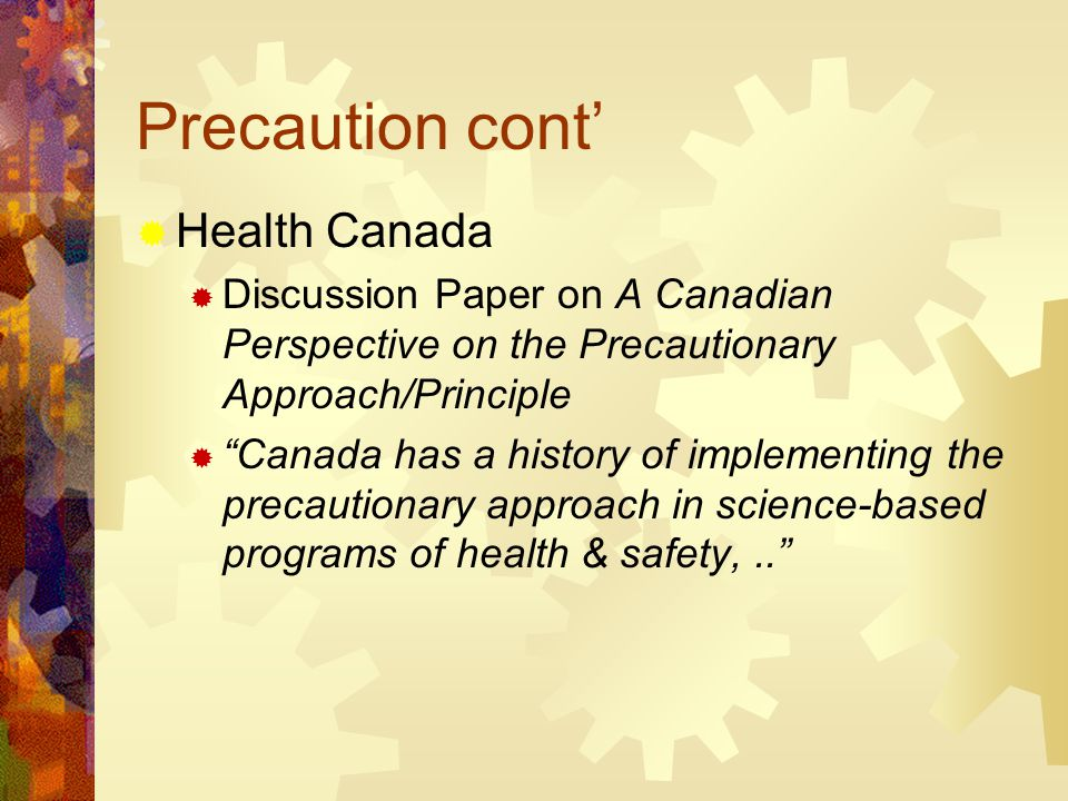 Precaution cont'  Health Canada  Discussion Paper on A Canadian Perspective on the Precautionary Approach/Principle  Canada has a history of implementing the precautionary approach in science-based programs of health & safety,..