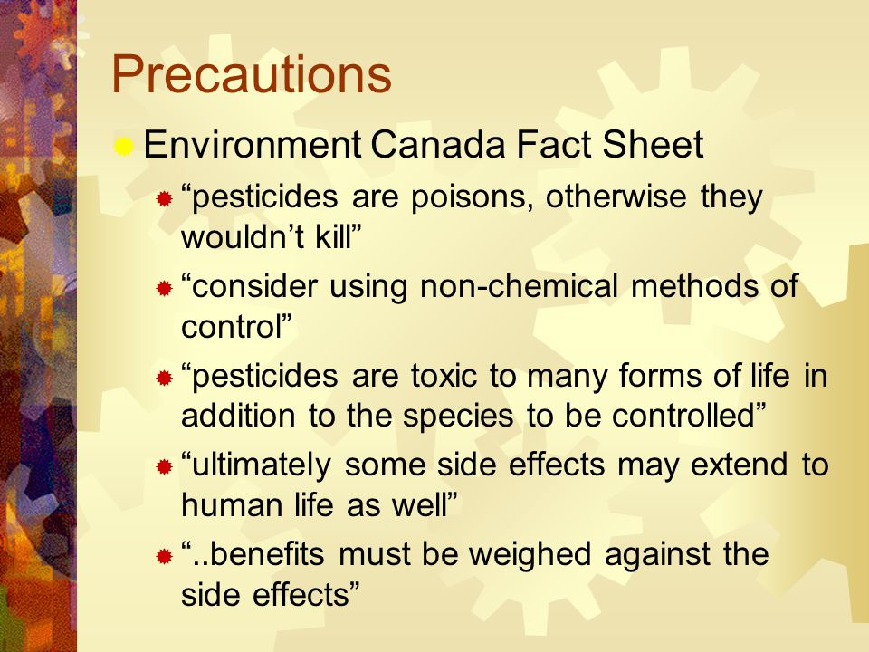 Precautions  Environment Canada Fact Sheet  pesticides are poisons, otherwise they wouldn't kill  consider using non-chemical methods of control  pesticides are toxic to many forms of life in addition to the species to be controlled  ultimately some side effects may extend to human life as well  ..benefits must be weighed against the side effects