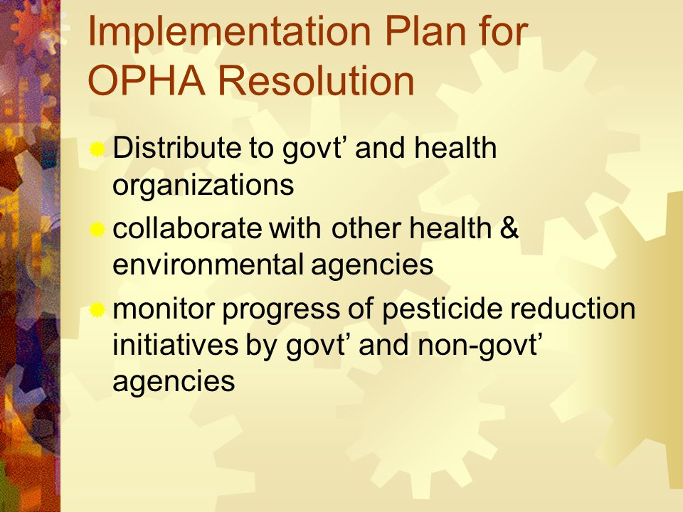 Implementation Plan for OPHA Resolution  Distribute to govt' and health organizations  collaborate with other health & environmental agencies  monitor progress of pesticide reduction initiatives by govt' and non-govt' agencies