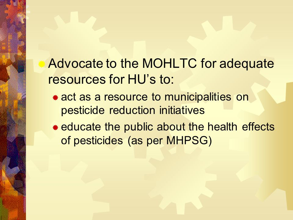  Advocate to the MOHLTC for adequate resources for HU's to:  act as a resource to municipalities on pesticide reduction initiatives  educate the public about the health effects of pesticides (as per MHPSG)