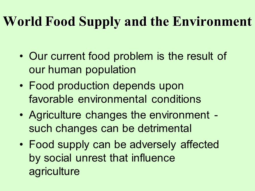 World Food Supply and the Environment Our current food problem is the result of our human population Food production depends upon favorable environmen