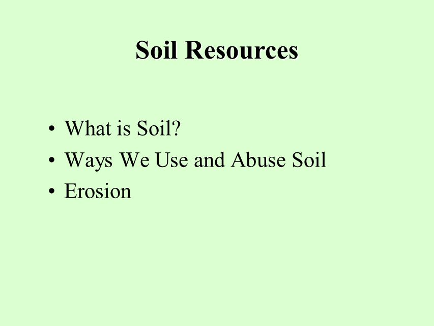 Soil Resources What is Soil? Ways We Use and Abuse Soil Erosion