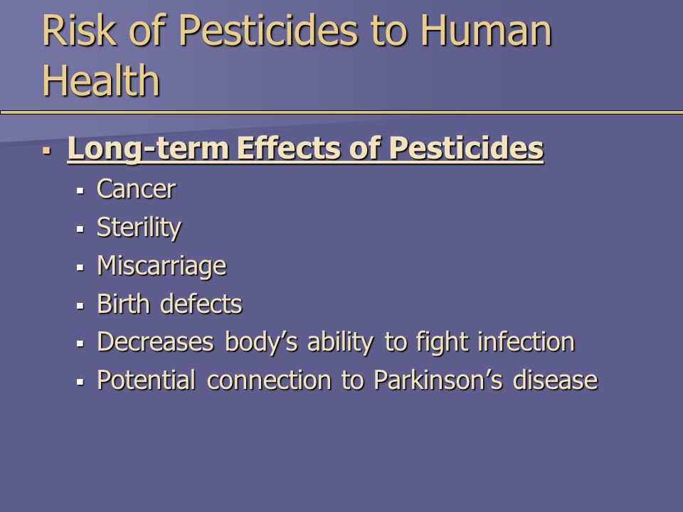 Risk of Pesticides to Human Health  Long-term Effects of Pesticides  Cancer  Sterility  Miscarriage  Birth defects  Decreases body's ability to