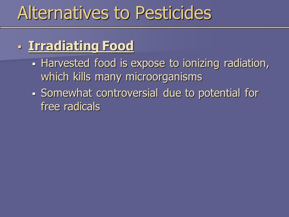 Alternatives to Pesticides  Irradiating Food  Harvested food is expose to ionizing radiation, which kills many microorganisms  Somewhat controversi