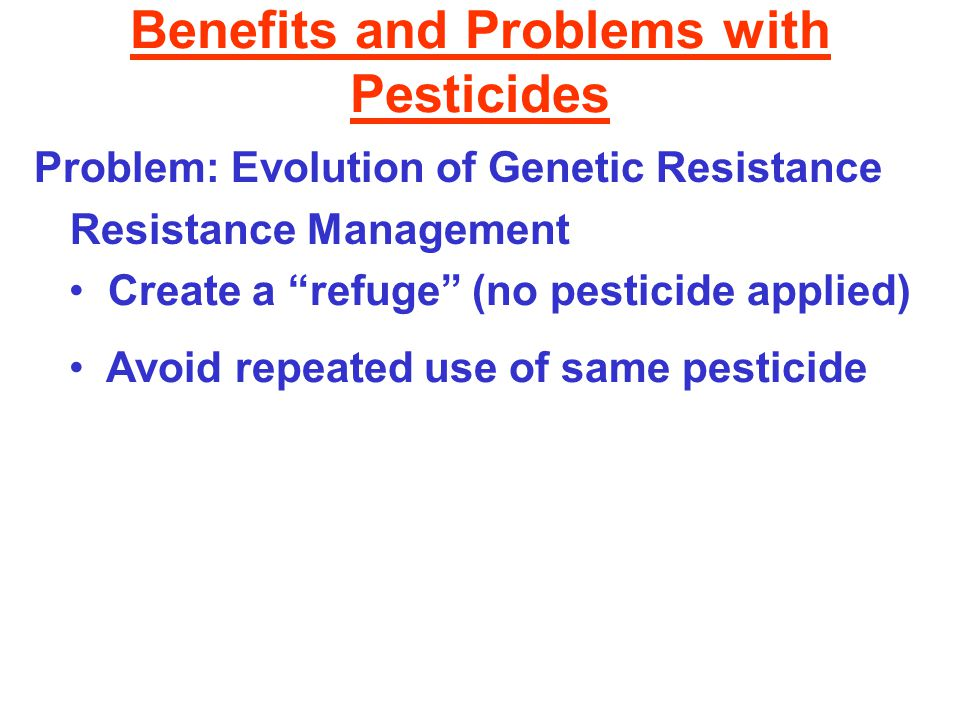 Benefits and Problems with Pesticides Problem: Evolution of Genetic Resistance Resistance Management Create a refuge (no pesticide applied) Avoid repeated use of same pesticide