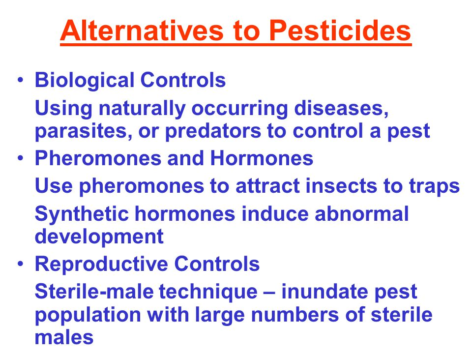 Alternatives to Pesticides Biological Controls Using naturally occurring diseases, parasites, or predators to control a pest Pheromones and Hormones Use pheromones to attract insects to traps Synthetic hormones induce abnormal development Reproductive Controls Sterile-male technique – inundate pest population with large numbers of sterile males