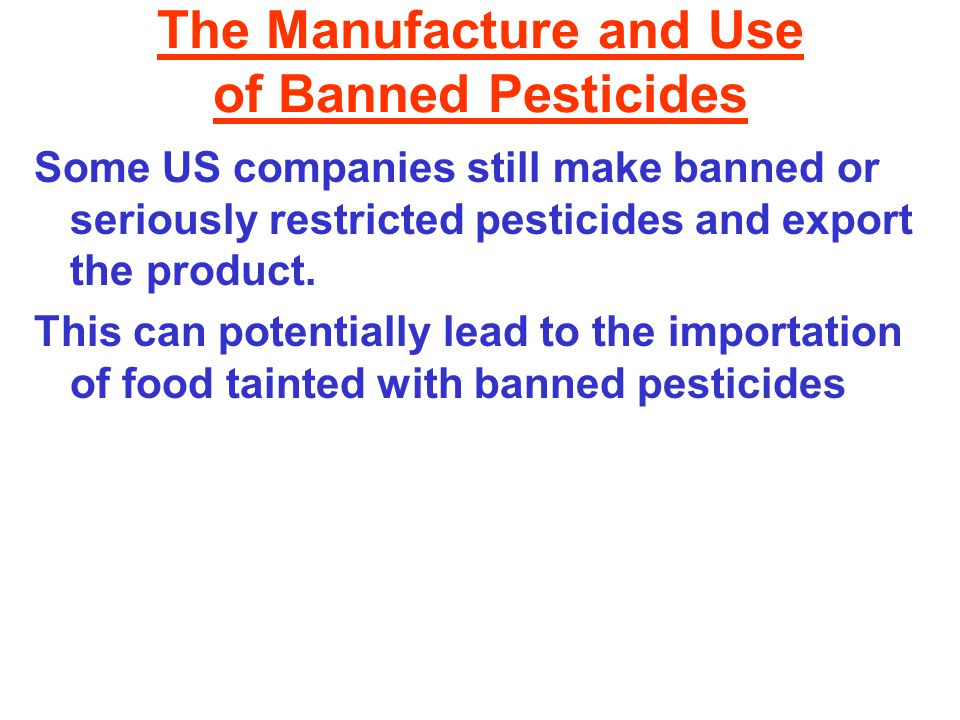 The Manufacture and Use of Banned Pesticides Some US companies still make banned or seriously restricted pesticides and export the product.