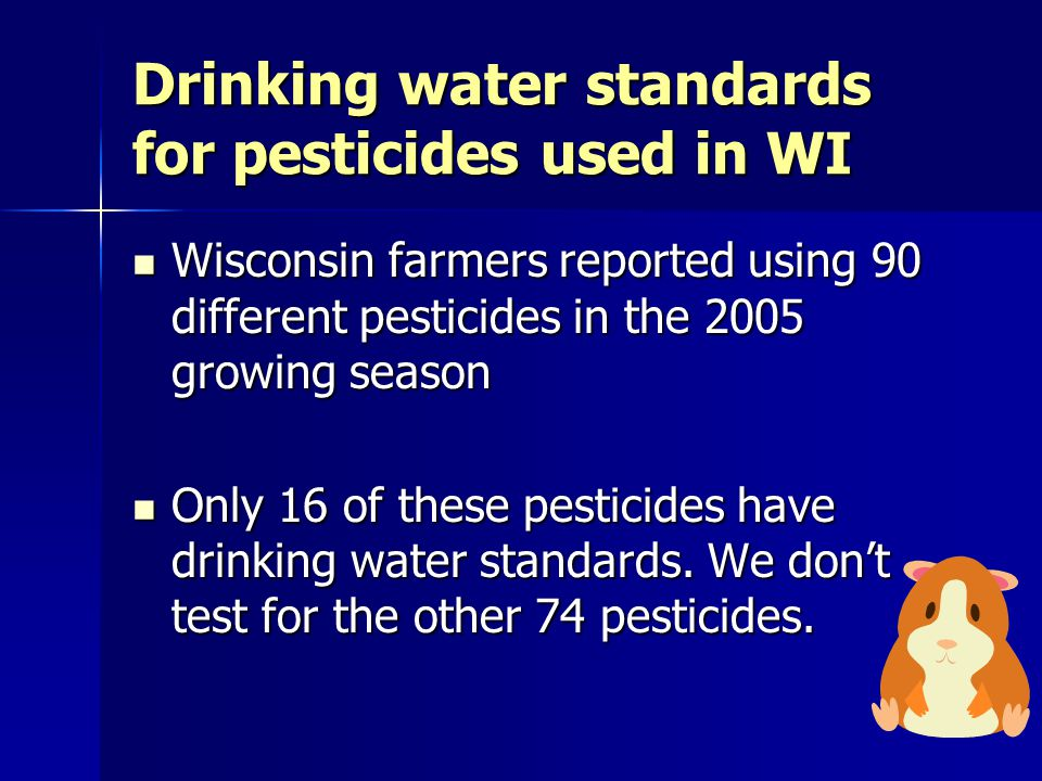Drinking water standards for pesticides used in WI Wisconsin farmers reported using 90 different pesticides in the 2005 growing season Wisconsin farmers reported using 90 different pesticides in the 2005 growing season Only 16 of these pesticides have drinking water standards.