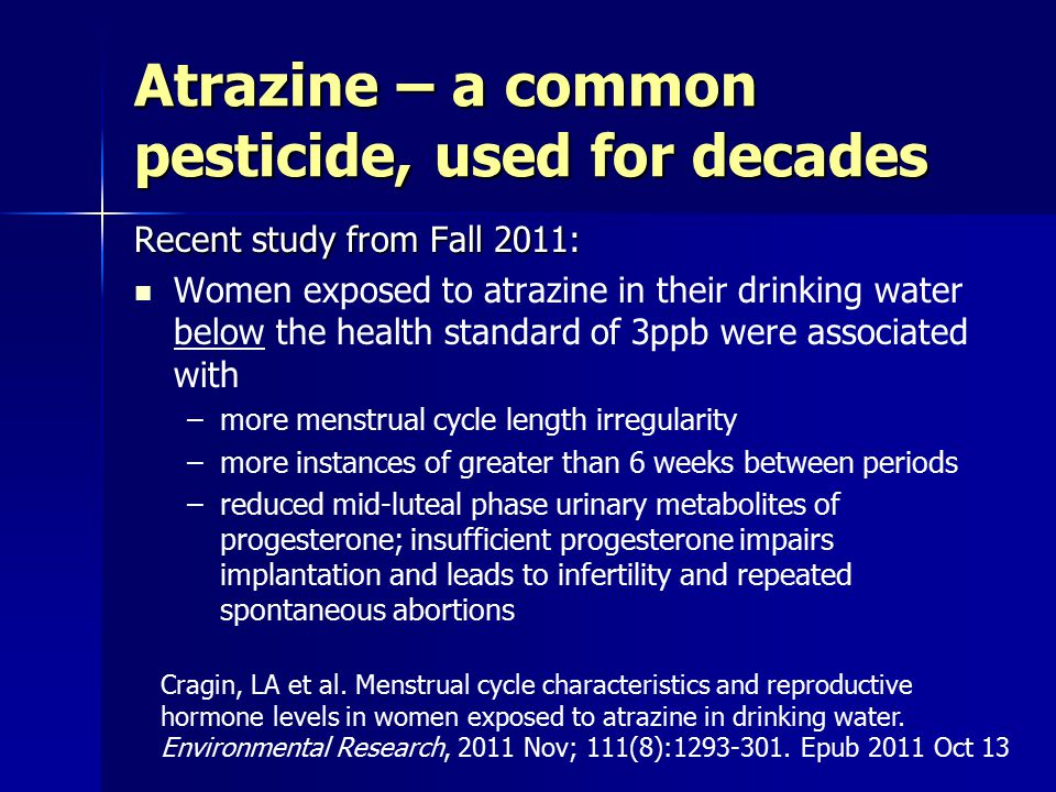 Recent study from Fall 2011: Women exposed to atrazine in their drinking water below the health standard of 3ppb were associated with –more menstrual cycle length irregularity –more instances of greater than 6 weeks between periods –reduced mid-luteal phase urinary metabolites of progesterone; insufficient progesterone impairs implantation and leads to infertility and repeated spontaneous abortions Atrazine – a common pesticide, used for decades Cragin, LA et al.