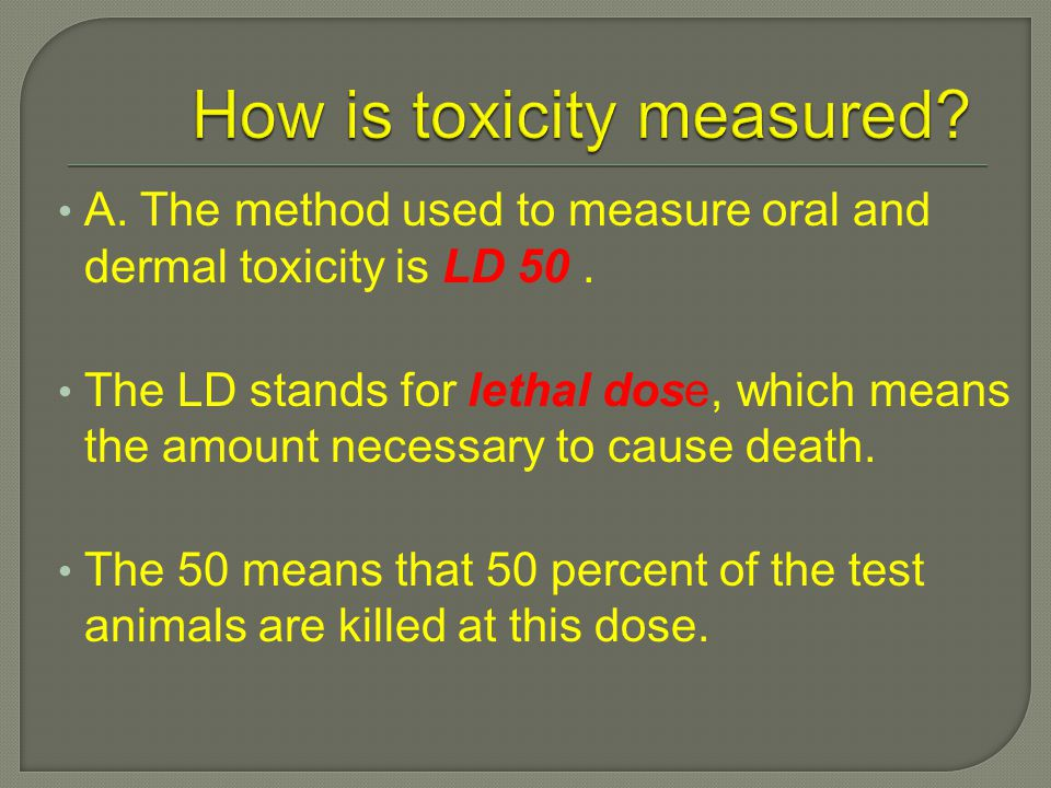 A. The method used to measure oral and dermal toxicity is LD 50.