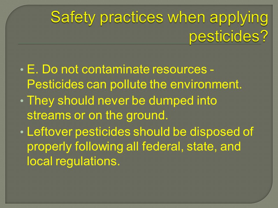 E. Do not contaminate resources - Pesticides can pollute the environment.