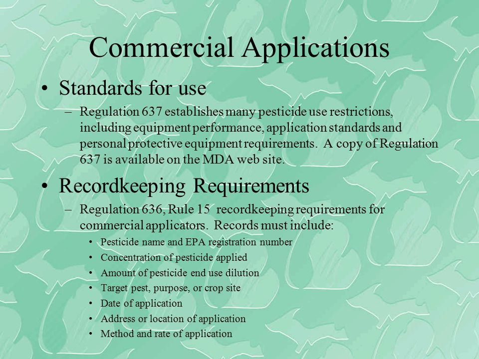 Commercial Applications Standards for use –Regulation 637 establishes many pesticide use restrictions, including equipment performance, application standards and personal protective equipment requirements.