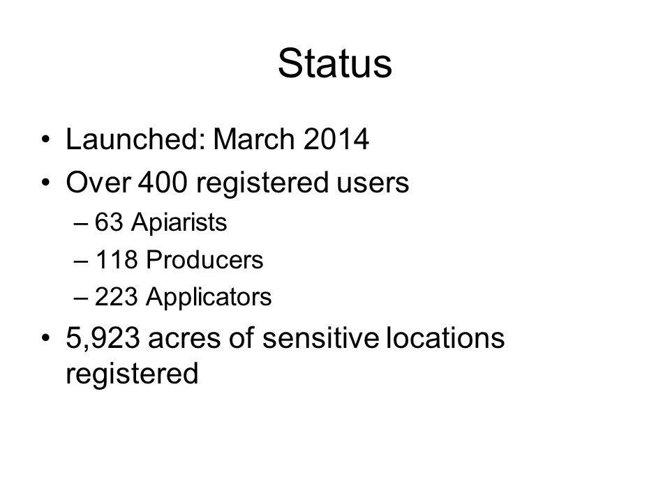 Status Launched: March 2014 Over 400 registered users –63 Apiarists –118 Producers –223 Applicators 5,923 acres of sensitive locations registered