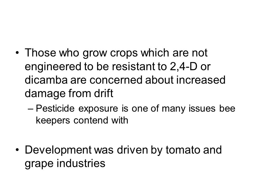 Those who grow crops which are not engineered to be resistant to 2,4-D or dicamba are concerned about increased damage from drift –Pesticide exposure is one of many issues bee keepers contend with Development was driven by tomato and grape industries