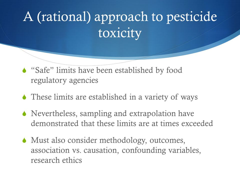 A (rational) approach to pesticide toxicity  Safe limits have been established by food regulatory agencies  These limits are established in a variety of ways  Nevertheless, sampling and extrapolation have demonstrated that these limits are at times exceeded  Must also consider methodology, outcomes, association vs.