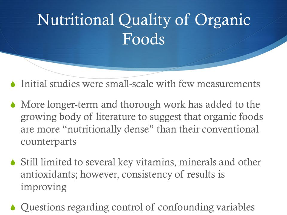 Nutritional Quality of Organic Foods  Initial studies were small-scale with few measurements  More longer-term and thorough work has added to the growing body of literature to suggest that organic foods are more nutritionally dense than their conventional counterparts  Still limited to several key vitamins, minerals and other antioxidants; however, consistency of results is improving  Questions regarding control of confounding variables