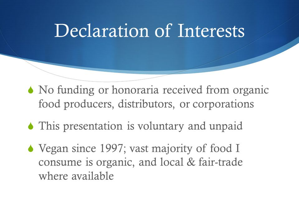 Declaration of Interests  No funding or honoraria received from organic food producers, distributors, or corporations  This presentation is voluntary and unpaid  Vegan since 1997; vast majority of food I consume is organic, and local & fair-trade where available