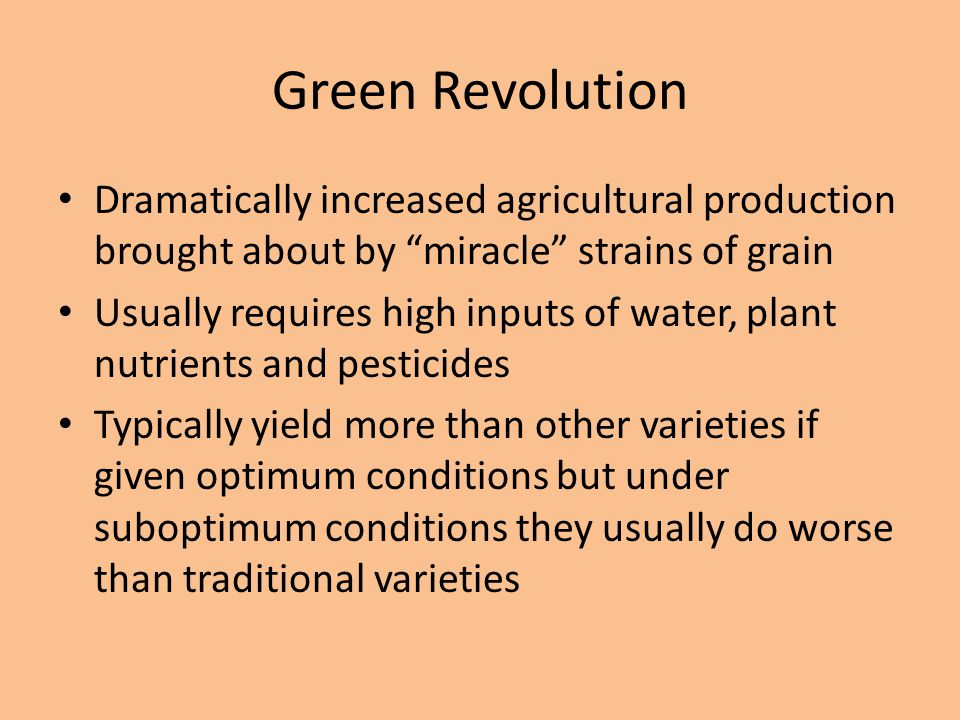 """Green Revolution Dramatically increased agricultural production brought about by """"miracle"""" strains of grain Usually requires high inputs of water, pla"""