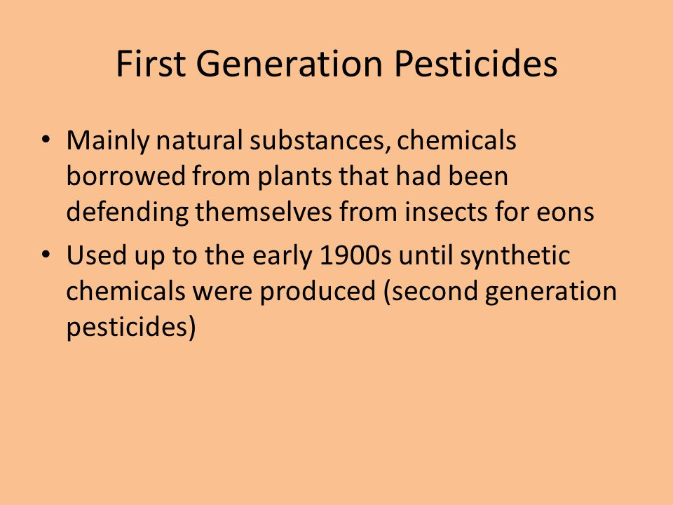 First Generation Pesticides Mainly natural substances, chemicals borrowed from plants that had been defending themselves from insects for eons Used up