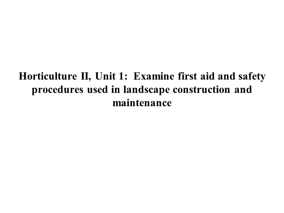 Horticulture II, Unit 1: Examine first aid and safety procedures used in landscape construction and maintenance