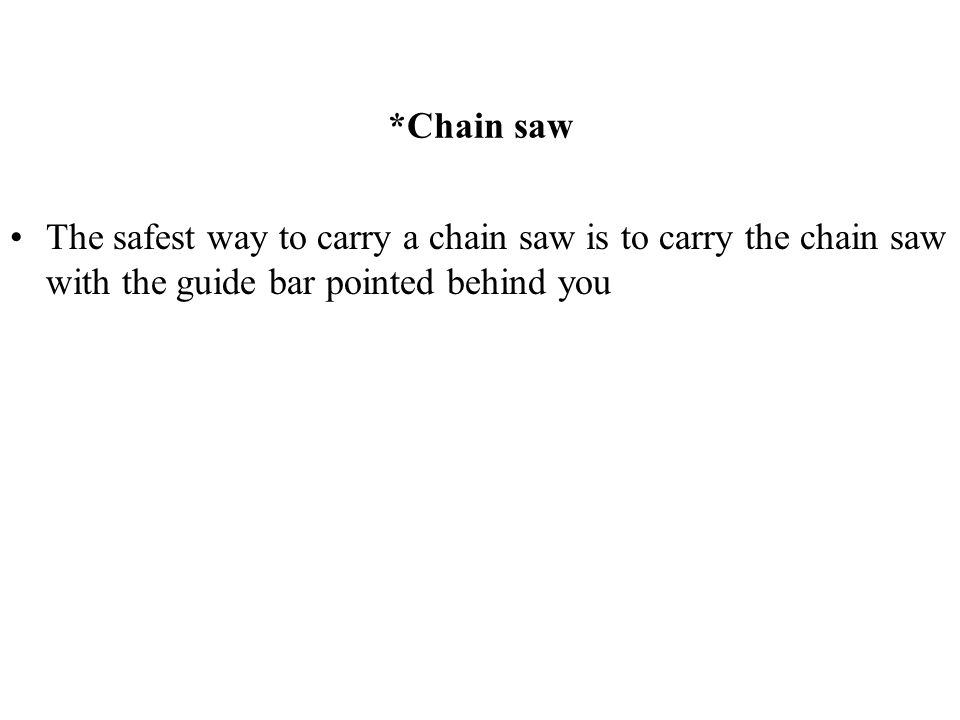 *Chain saw The safest way to carry a chain saw is to carry the chain saw with the guide bar pointed behind you