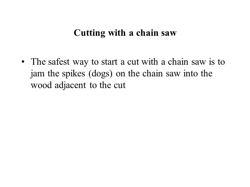 Cutting with a chain saw The safest way to start a cut with a chain saw is to jam the spikes (dogs) on the chain saw into the wood adjacent to the cut