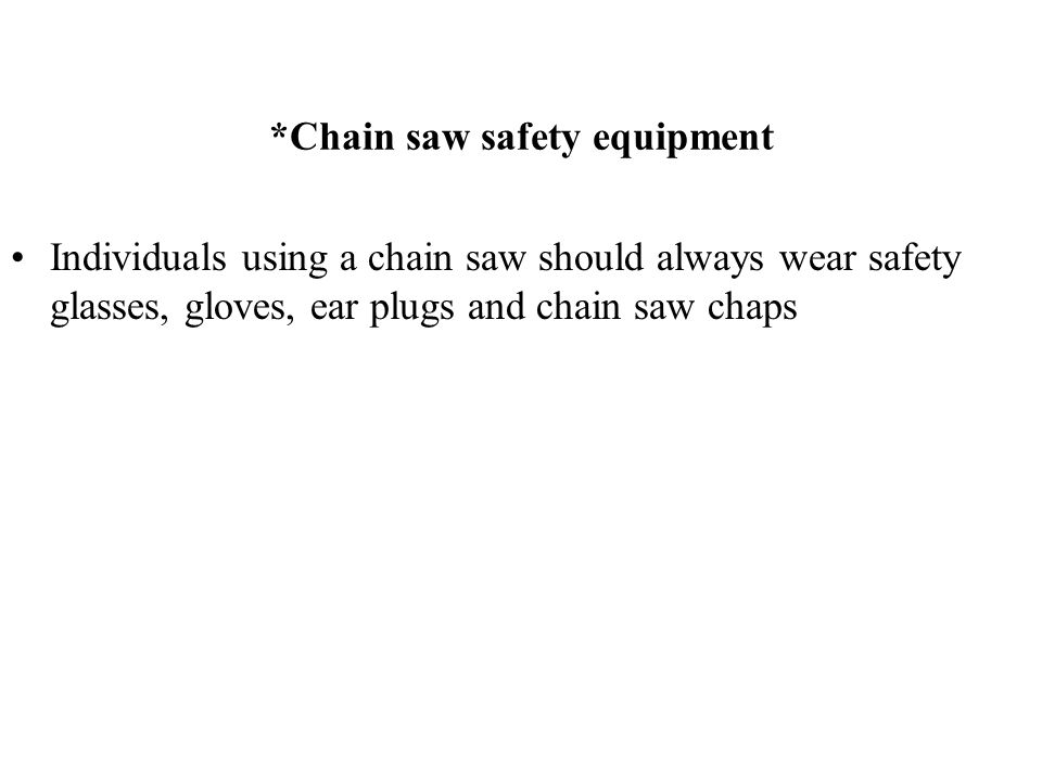 *Chain saw safety equipment Individuals using a chain saw should always wear safety glasses, gloves, ear plugs and chain saw chaps