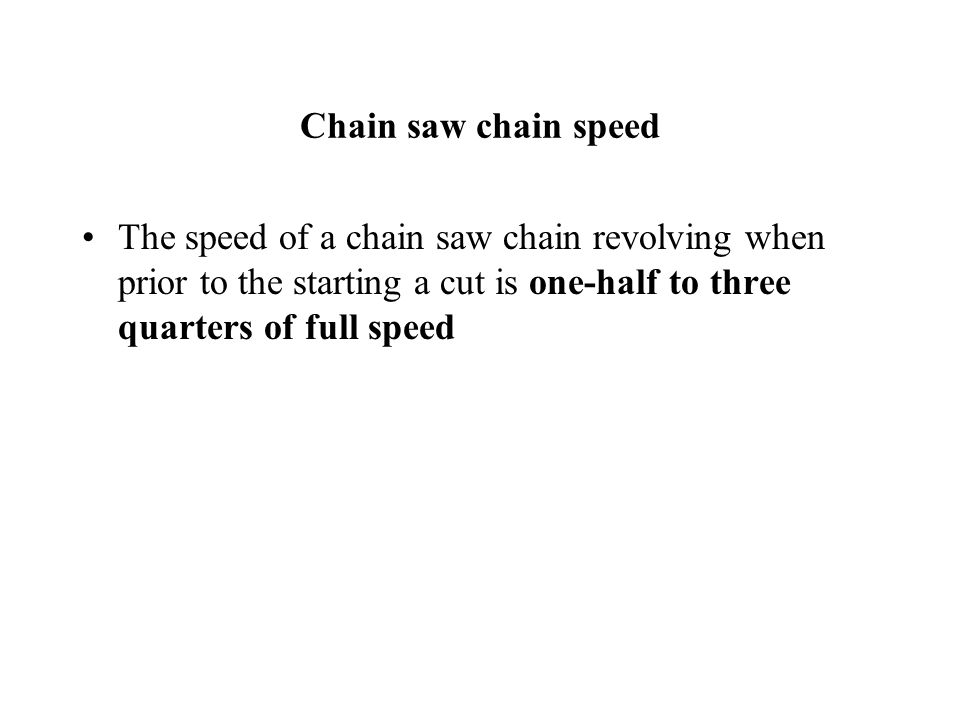 Chain saw chain speed The speed of a chain saw chain revolving when prior to the starting a cut is one-half to three quarters of full speed