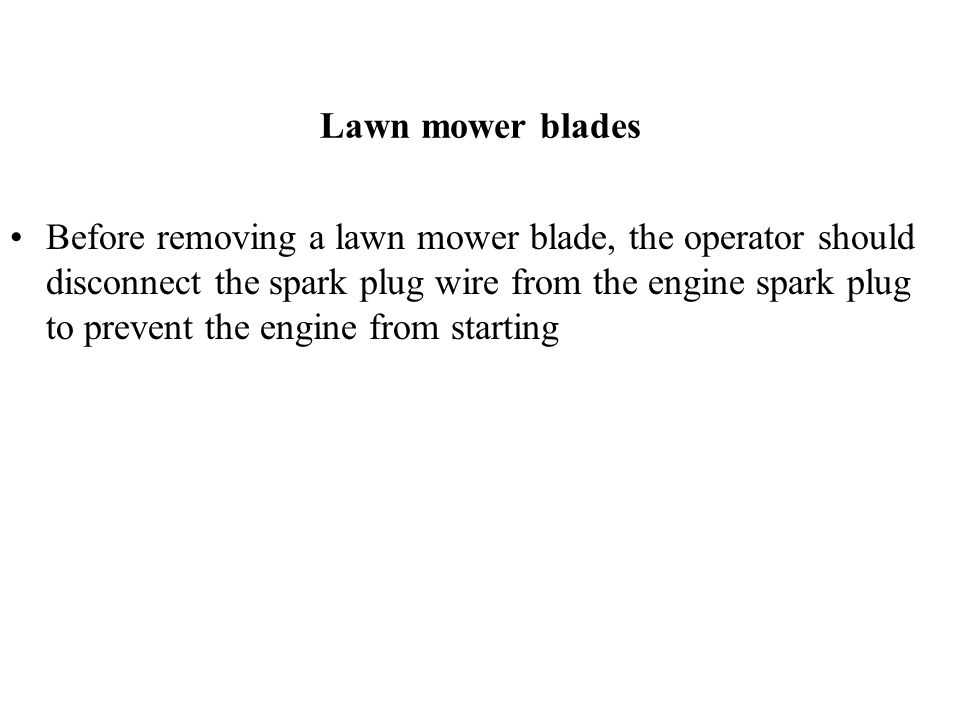 Lawn mower blades Before removing a lawn mower blade, the operator should disconnect the spark plug wire from the engine spark plug to prevent the eng