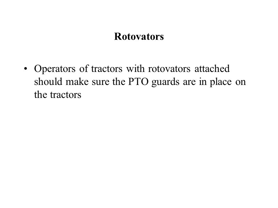 Rotovators Operators of tractors with rotovators attached should make sure the PTO guards are in place on the tractors