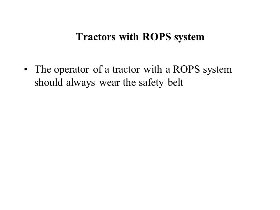 Tractors with ROPS system The operator of a tractor with a ROPS system should always wear the safety belt