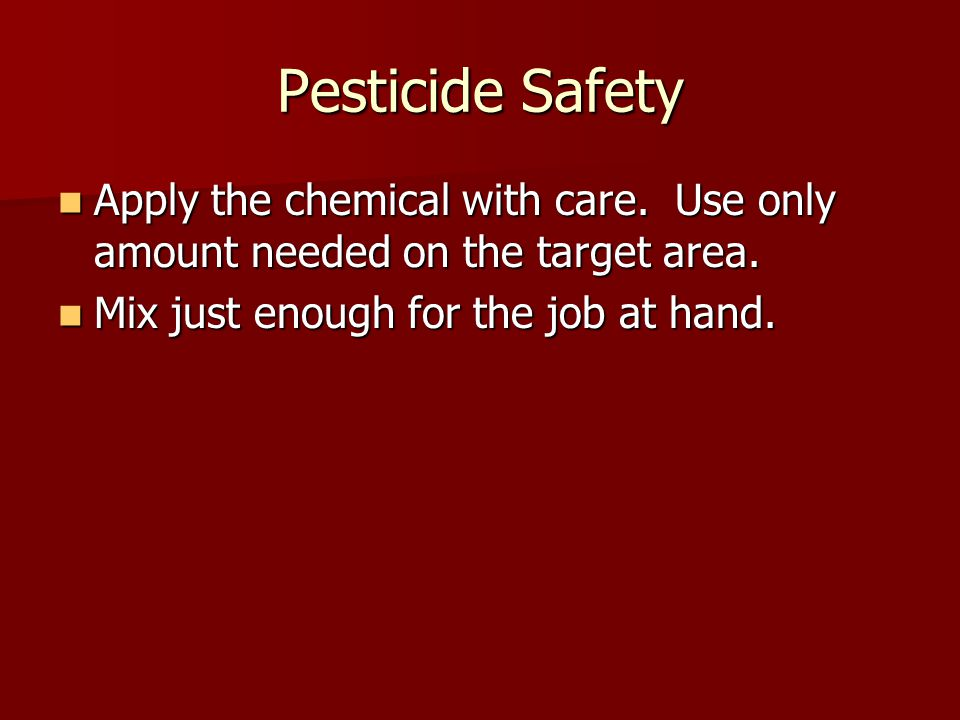 Pesticide Safety Apply the chemical with care. Use only amount needed on the target area.