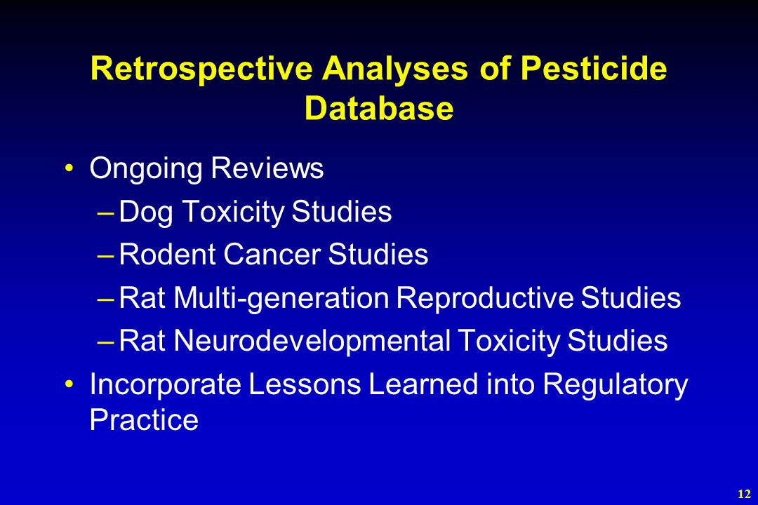 12 Retrospective Analyses of Pesticide Database Ongoing Reviews –Dog Toxicity Studies –Rodent Cancer Studies –Rat Multi-generation Reproductive Studies –Rat Neurodevelopmental Toxicity Studies Incorporate Lessons Learned into Regulatory Practice