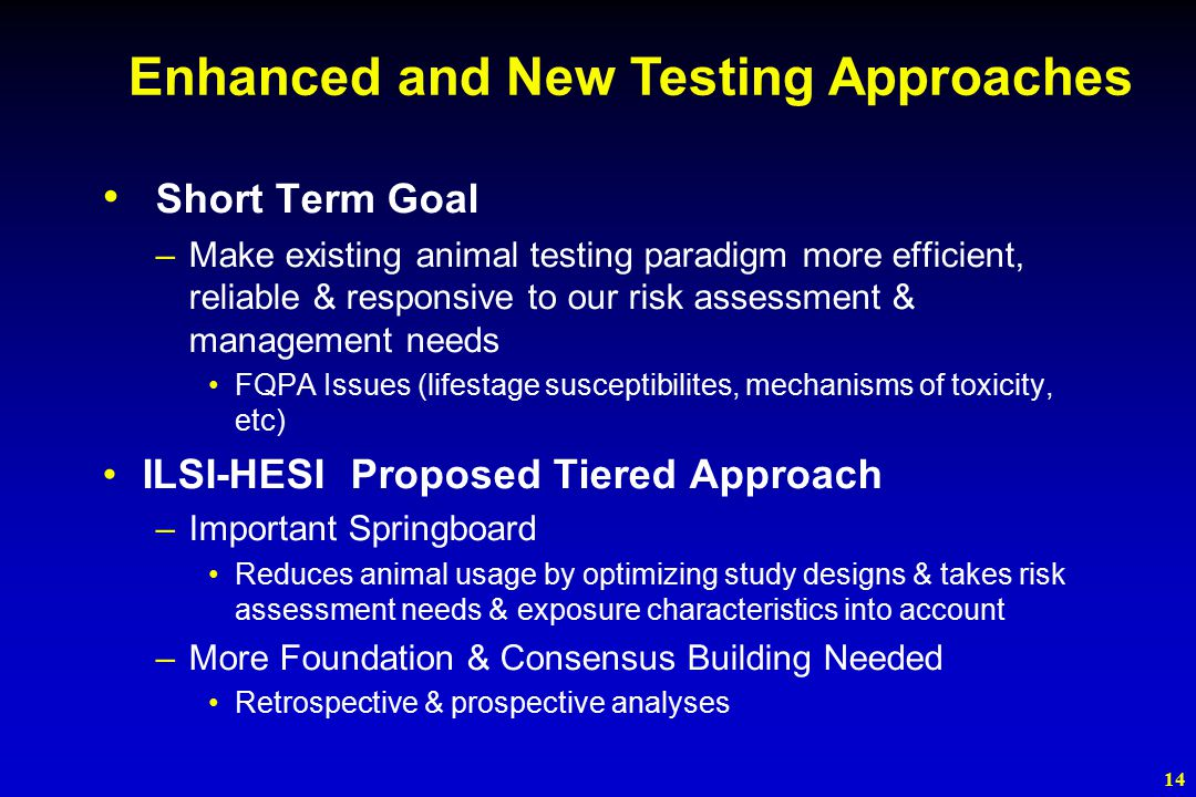 14 Short Term Goal –Make existing animal testing paradigm more efficient, reliable & responsive to our risk assessment & management needs FQPA Issues (lifestage susceptibilites, mechanisms of toxicity, etc) ILSI-HESI Proposed Tiered Approach –Important Springboard Reduces animal usage by optimizing study designs & takes risk assessment needs & exposure characteristics into account –More Foundation & Consensus Building Needed Retrospective & prospective analyses Enhanced and New Testing Approaches