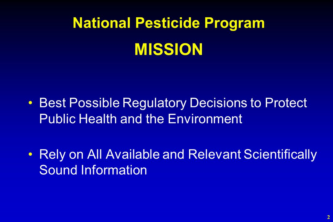2 Best Possible Regulatory Decisions to Protect Public Health and the Environment Rely on All Available and Relevant Scientifically Sound Information National Pesticide Program MISSION