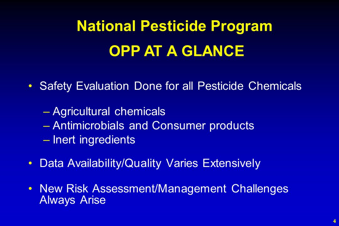 4 Safety Evaluation Done for all Pesticide Chemicals –Agricultural chemicals –Antimicrobials and Consumer products –Inert ingredients Data Availability/Quality Varies Extensively New Risk Assessment/Management Challenges Always Arise