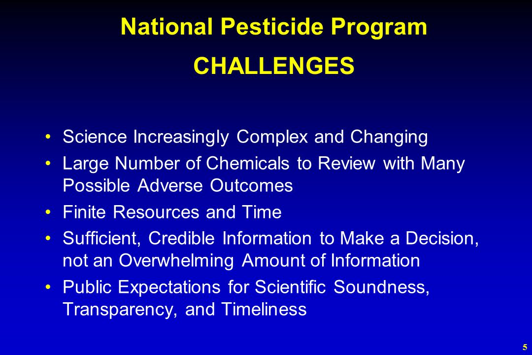 5 National Pesticide Program CHALLENGES Science Increasingly Complex and Changing Large Number of Chemicals to Review with Many Possible Adverse Outcomes Finite Resources and Time Sufficient, Credible Information to Make a Decision, not an Overwhelming Amount of Information Public Expectations for Scientific Soundness, Transparency, and Timeliness