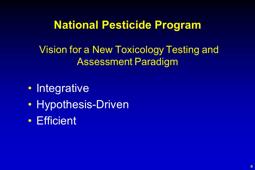 6 Integrative Hypothesis-Driven Efficient National Pesticide Program Vision for a New Toxicology Testing and Assessment Paradigm