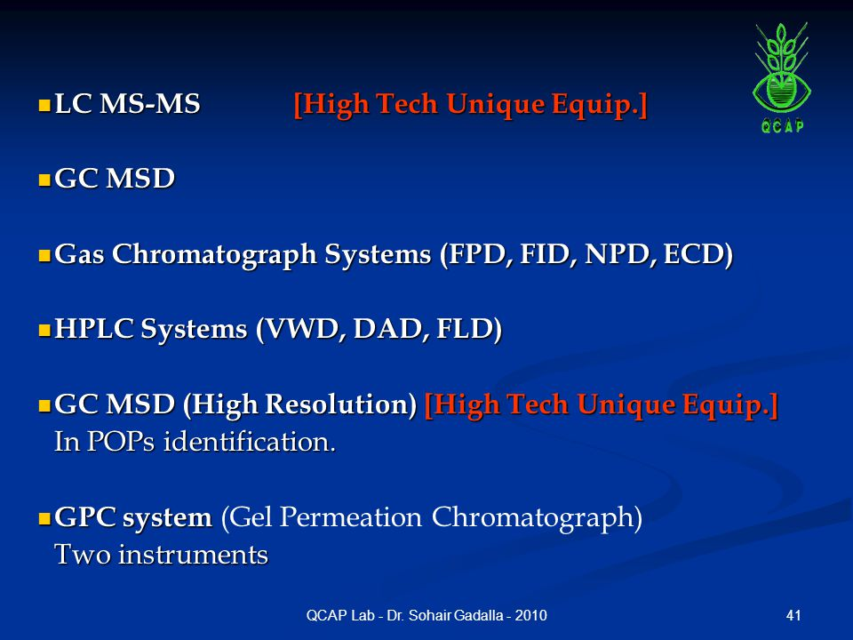 41QCAP Lab - Dr. Sohair Gadalla - 2010 LC MS-MS [High Tech Unique Equip.] LC MS-MS [High Tech Unique Equip.] GC MSD GC MSD Gas Chromatograph Systems (
