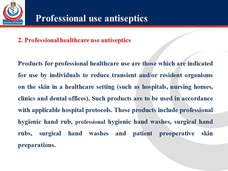 Professional use antiseptics 2. Professional healthcare use antiseptics Products for professional healthcare use are those which are indicated for use