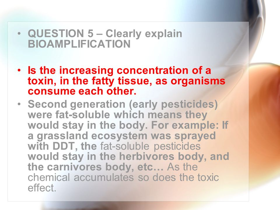 QUESTION 5 – Clearly explain BIOAMPLIFICATION Is the increasing concentration of a toxin, in the fatty tissue, as organisms consume each other.