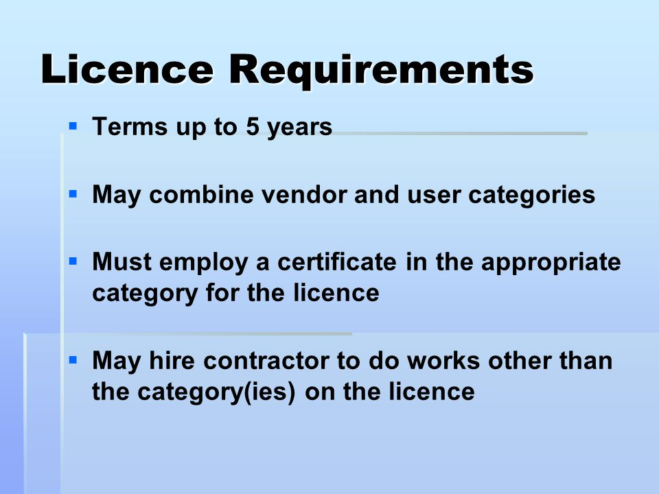 Licence Requirements   Terms up to 5 years   May combine vendor and user categories   Must employ a certificate in the appropriate category for