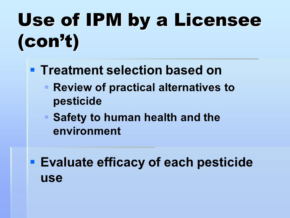 Use of IPM by a Licensee (con't)   Treatment selection based on   Review of practical alternatives to pesticide   Safety to human health and the