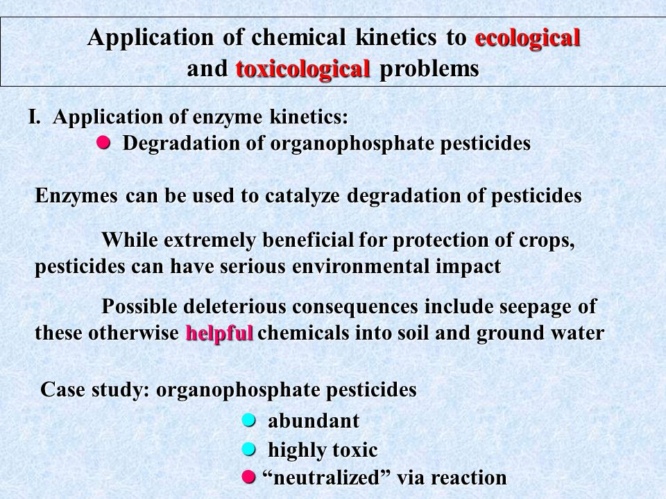 Application of chemical kinetics to ecological and toxicological problems While extremely beneficial for protection of crops, pesticides can have serious environmental impact Possible deleterious consequences include seepage of these otherwise helpful chemicals into soil and ground water I.