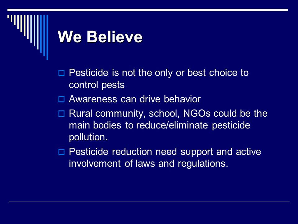 We Believe  Pesticide is not the only or best choice to control pests  Awareness can drive behavior  Rural community, school, NGOs could be the main bodies to reduce/eliminate pesticide pollution.