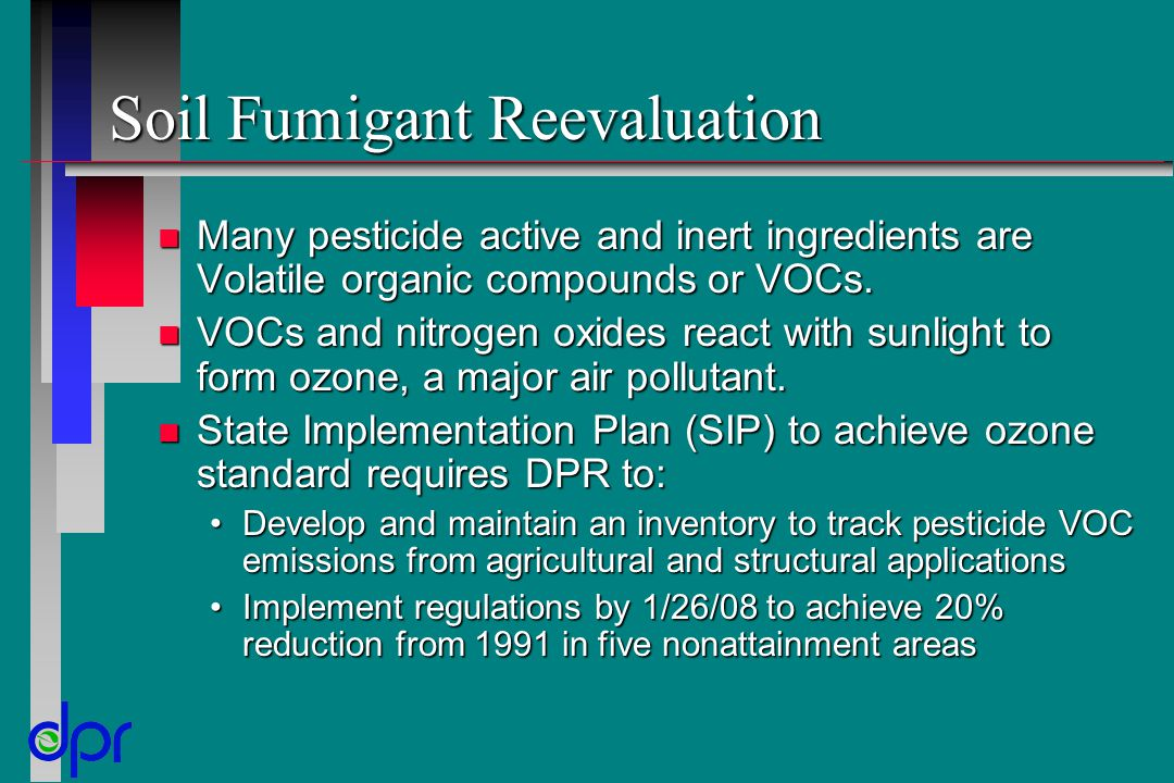 Soil Fumigant Reevaluation n Many pesticide active and inert ingredients are Volatile organic compounds or VOCs. n VOCs and nitrogen oxides react with
