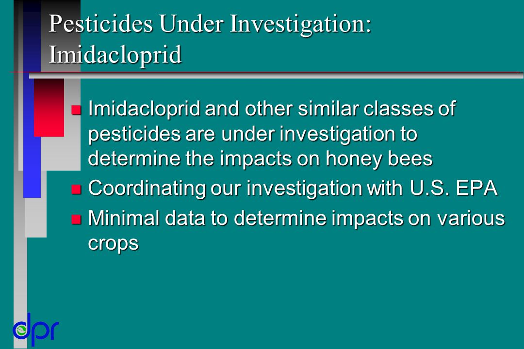 Pesticides Under Investigation: Imidacloprid n Imidacloprid and other similar classes of pesticides are under investigation to determine the impacts on honey bees n Coordinating our investigation with U.S.