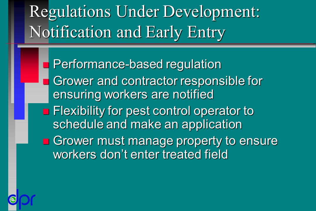 Regulations Under Development: Notification and Early Entry n Performance-based regulation n Grower and contractor responsible for ensuring workers are notified n Flexibility for pest control operator to schedule and make an application n Grower must manage property to ensure workers don't enter treated field